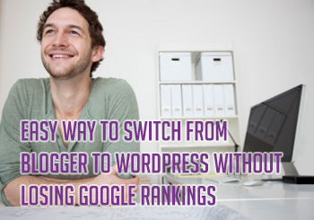 Easy Way to Switch from Blogger to WordPress without Losing Google Rankings